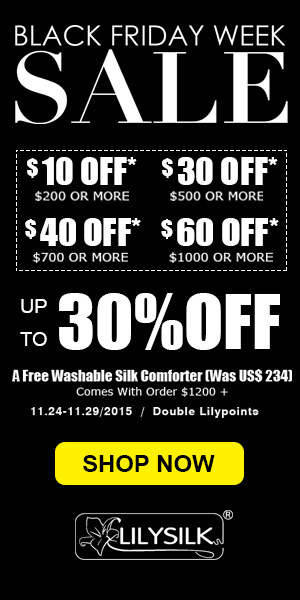 Black Friday Deals ---10$ off 200$, 30$ off 500$, 40$ off 700$, 60$ off 1000$ on Lilysilk pure silk products side wide! Order 1200$+, you can get washable silk filled comforter in Queen size (234$) for free!